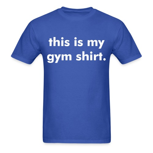 this is my gym shirt. - Men's T-Shirt