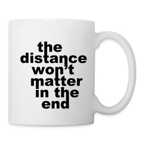 Distance Wont matter in the End Mug - Coffee/Tea Mug