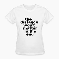 The Distance Won't Matte in the End Women's T-Shirts