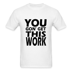 You Gon' Get This Work - Men's T-Shirt