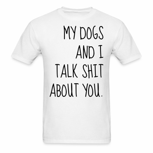 My Dogs Talk Shit About You - Men's T-Shirt