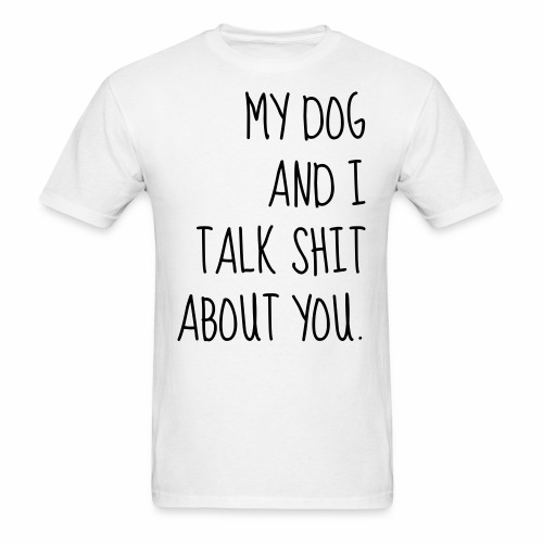 My Dog Talks Shit About You - Men's T-Shirt