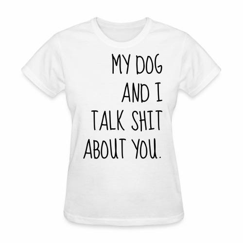 My Dog Talks Shit About You - Women's T-Shirt