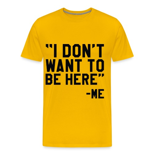 I don't want to be here! - Men's Premium T-Shirt