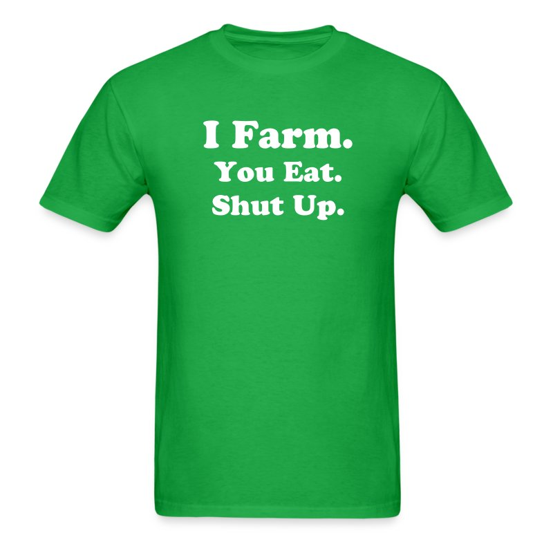 You eat.I farm.Shut up. - Men's T-Shirt