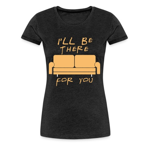 I'll be there for you - Women's Premium T-Shirt
