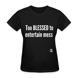Too BLESSED to entertain mess Women's tees. Quote by Stephanie Lahart (Author and Poet).  - Women's T-Shirt
