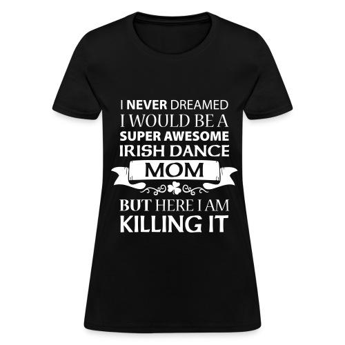 Irish Dance Mom - Ladies Shirt - Women's T-Shirt