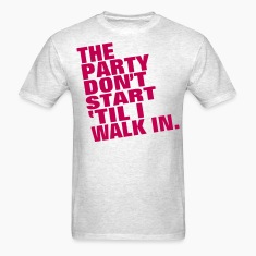 THE PARTY DON'T START TIL I WALK IN. T-Shirts