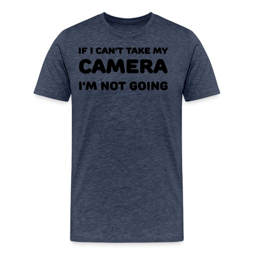 If I can't take my camera - I'm not going! - Men's Premium T-Shirt