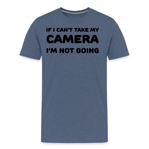 If I can't take my camera - I'm not going! - Men's Premium T-Shirt