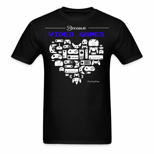 Because Video Games - Men's T-Shirt