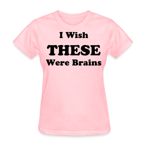 I Wish These Were Brains T-shirt - Women's T-Shirt