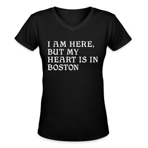 I am here, but my heart is in Boston - Women's V-Neck T-Shirt