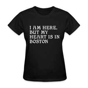 I am here, but my heart is in Boston - Women's T-Shirt