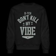 Long Sleeve Shirts ~ Men's Crewneck Sweatshirt ~ Bitch Don't Kill My Vibe - Crewneck