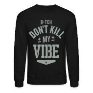 Long Sleeve Shirts ~ Men's Crewneck Sweatshirt ~ Bitch Don't Kill My Vibe - Crewneck