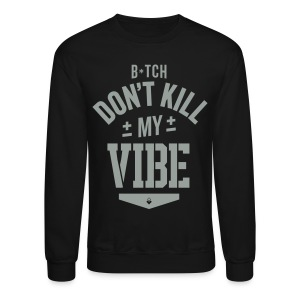 Bitch Don't Kill My Vibe - Crewneck - Crewneck Sweatshirt