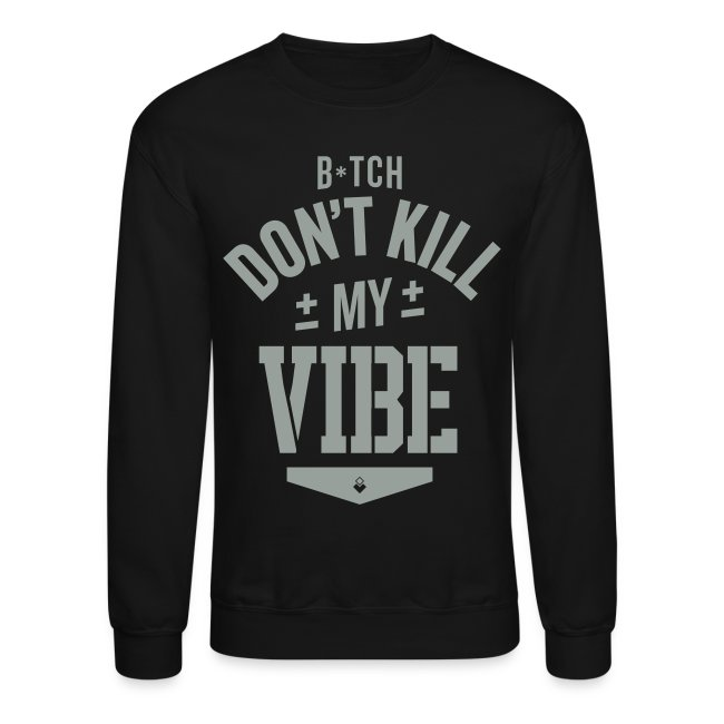 Bitch Don't Kill My Vibe - Crewneck