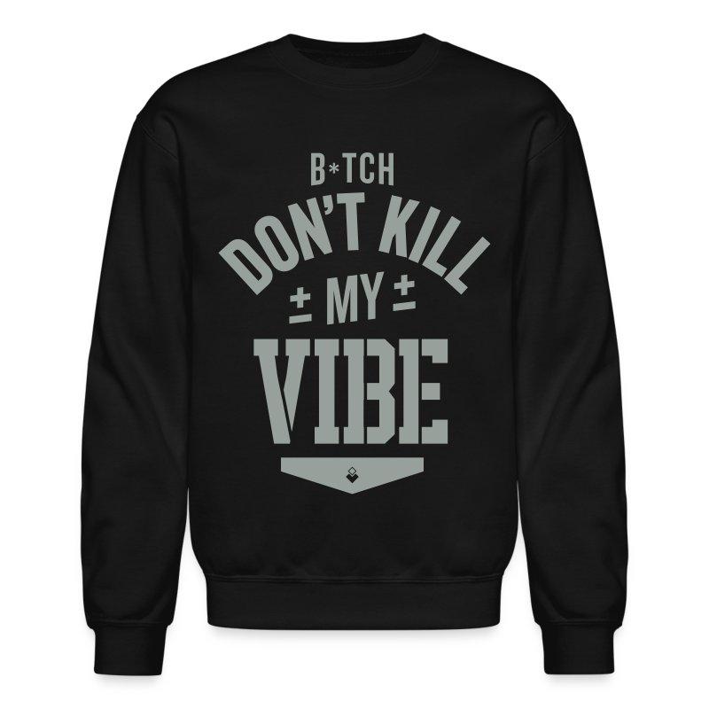 Bitch Don't Kill My Vibe - Crewneck - Crewneck Sweatshirt