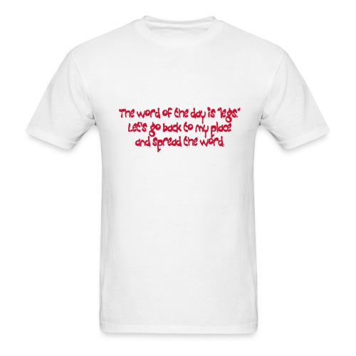the word of the day is legs lets go back to my place and spread the word. - Men's T-Shirt