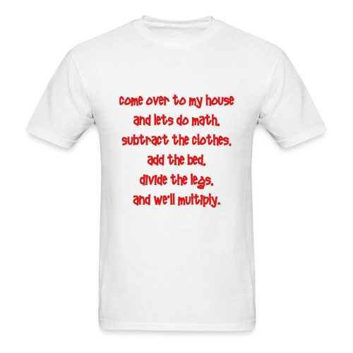 come to my house and lets do the math. substract the clothes. add the bed. divide the legs. and we will multiply. - Men's T-Shirt