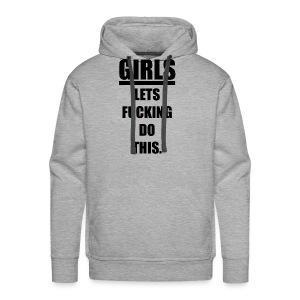 GIRLS LETS FUCKING DO THIS HOODIE - Men's Premium Hoodie