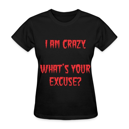 I Am Crazy. What's Your Excuse? T-Shirt - Women's T-Shirt