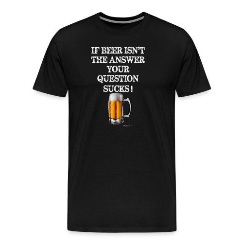 If Beer Isn't The Answer Your Question Sucks! Men's Premium T-Shirt - Men's Premium T-Shirt