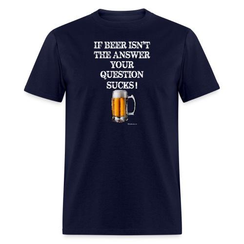 If Beer Isn't The Answer Your Question Sucks! Men's T-Shirt - Men's T-Shirt
