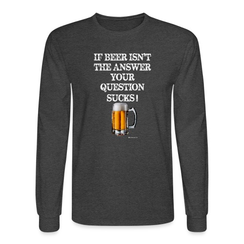 If Beer Isn't The Answer Your Question Sucks! Men's Long Sleeve T-Shirt - Men's Long Sleeve T-Shirt