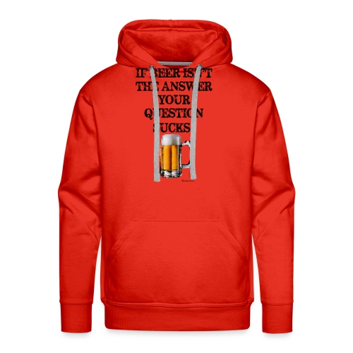 If Beer Isn't The Answer Your Question Sucks! Men's Premium Hoodie  - Men's Premium Hoodie