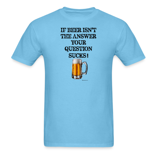 If Beer Isn't The Answer Your Question Sucks! Men's T-Shirt - Men's T-Shirt