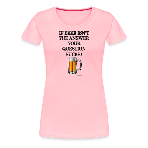 If Beer Isn't The Answer Your Question Sucks! Women's Premium T-Shirt - Women's Premium T-Shirt