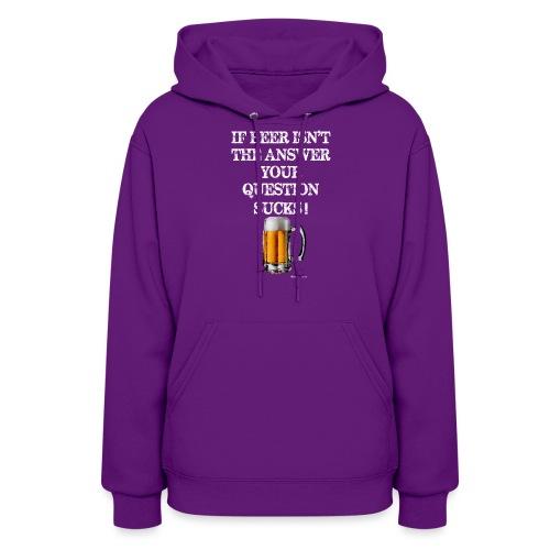 If Beer Isn't The Answer Your Question Sucks! Women's Hoodie - Women's Hoodie
