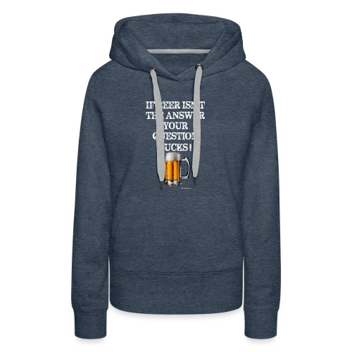If Beer Isn't The Answer Your Question Sucks! Women's Premium Hoodie - Women's Premium Hoodie