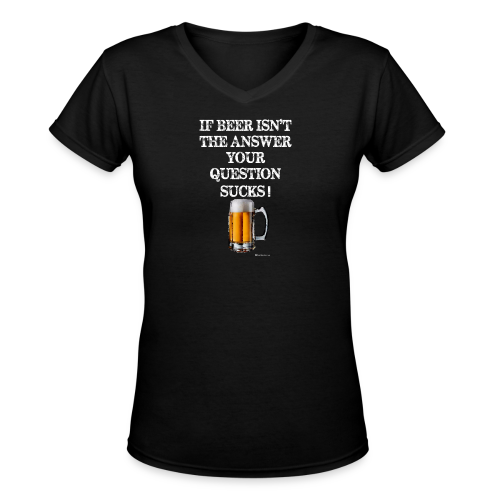 If Beer Isn't The Answer Your Question Sucks! Women's V-Neck T-Shirt - Women's V-Neck T-Shirt