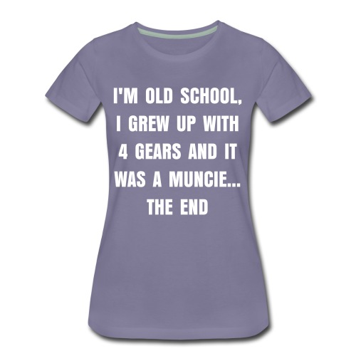 I'M OLD SCHOOL, I GREW UP WITH 4 GEARS AND IT WAS A MUNCIE - Women's Premium T-Shirt
