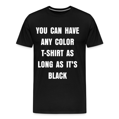 YOU CAN HAVE ANY COLOR T-SHIRT AS LONG AS IT'S BLACK - Men's Premium T-Shirt