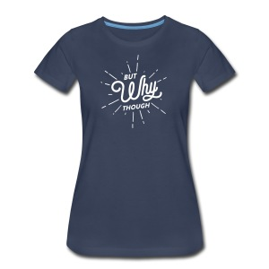 But Why Though - Women's Premium T-Shirt
