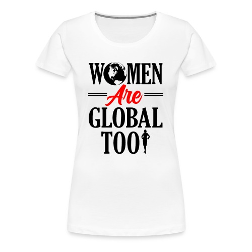 Women Are Global Too - Women's Premium T-Shirt