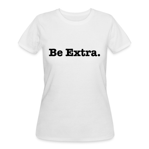 Be Extra, Tshirt - Women's 50/50 T-Shirt