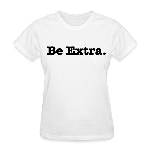 Be Extra, Tshirt - Women's T-Shirt