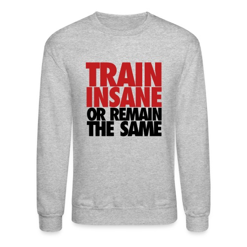 Train Insane Or Remain The Same - Crewneck Sweatshirt