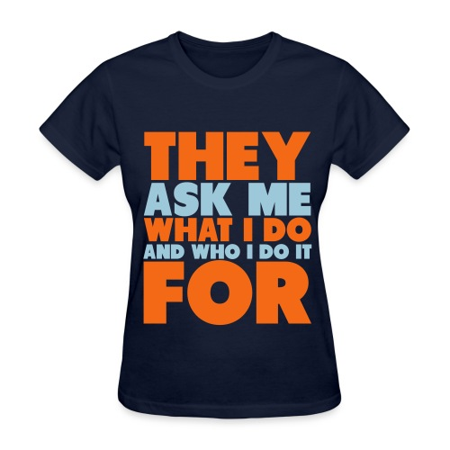 They Ask Me What I Do And Who I Do It For Womens - Women's T-Shirt