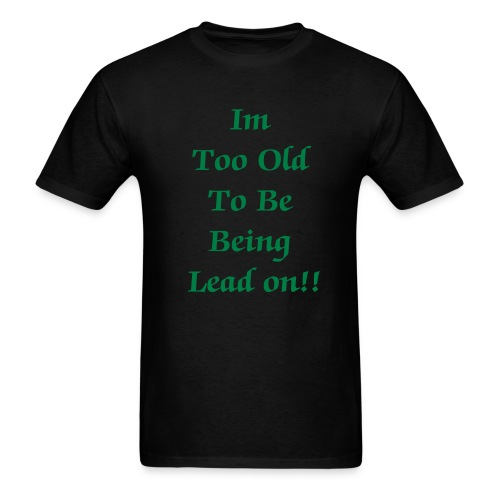 im too old to Be Being Lead on  - Men's T-Shirt