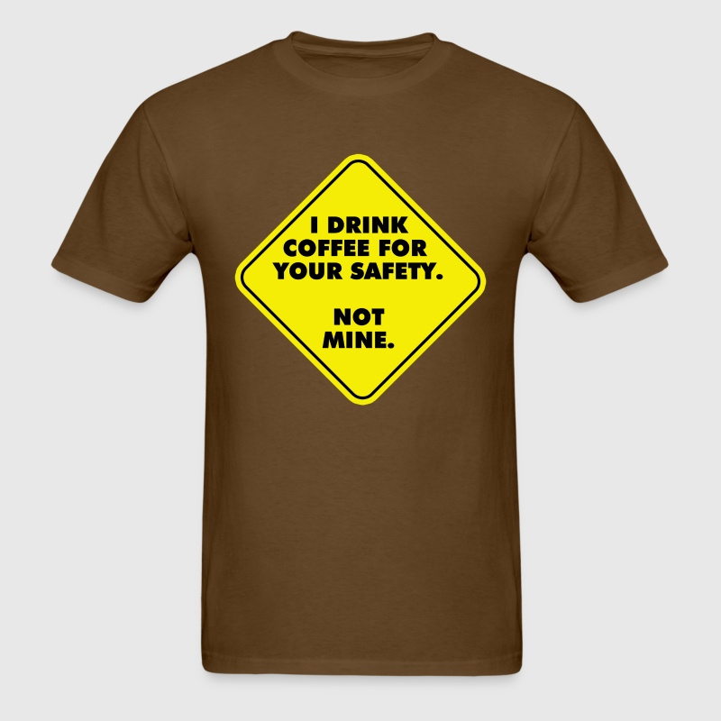 I Drink Coffee For Your Safety Not Mine T Shirt