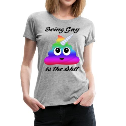 Women's Being Gay is the Sh*t! - Women's Premium T-Shirt