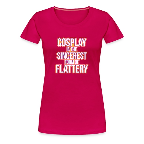 Cosplay is the sincerest form of flattery - Women's Premium T-Shirt