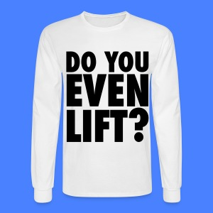 Do You Even Lift? Long Sleeve Shirts - Men's Long Sleeve T-Shirt